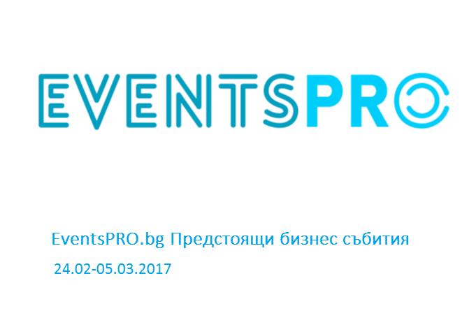 EventsPRO.bg Предстоящи бизнес събития, 24.02-05.03.2017 г.