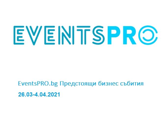 EventsPRO.bg Предстоящи бизнес събития, 26.03-4.04.2021 г.