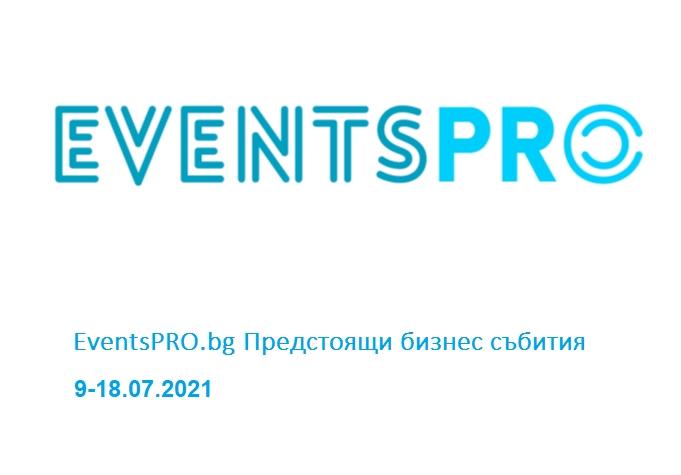EventsPRO.bg Предстоящи бизнес събития, 9-18.07.2021 г.